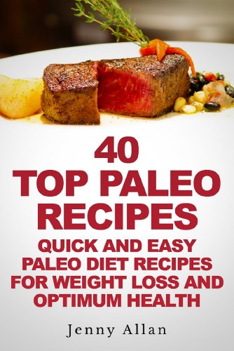 40 Top Paleo Recipes – Quick and Easy Paleo Diet Recipes For Weight Loss & Optimum Health (Paleolithic Diet Cookbook)