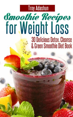 Smoothie Recipes for Weight Loss – 30 Delicious Detox, Cleanse and Green Smoothie Diet Book